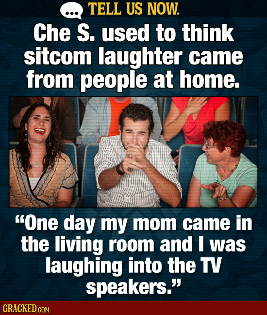 TELL US NOW. Che S. used to think sitcom laughter came from people at home. One day my mom came in the living room and I was laughing into the TV spe