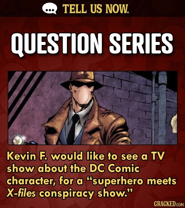 TELL US NOW. QUESTION SERIES Kevin F. would like to see a TV show about the DC Comic character, for a superhero meets X-files conspiracy show. CRACK
