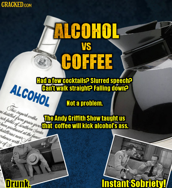 ALCOHOL VS COFFEE Had a few cocktails? Slurred speech? ALCOHOL Can't walk straight? Falling down? Thu Not a problem. distilled duperb vich redha fuela