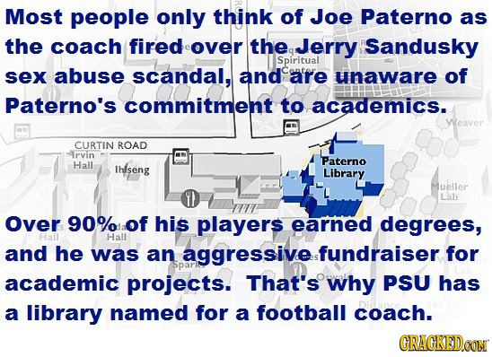 Most people only think of Joe Paterno as the coach firedover the Jerry Sandusky Spiritual sex abuse scandal, and are unaware of Paterno's commitment t