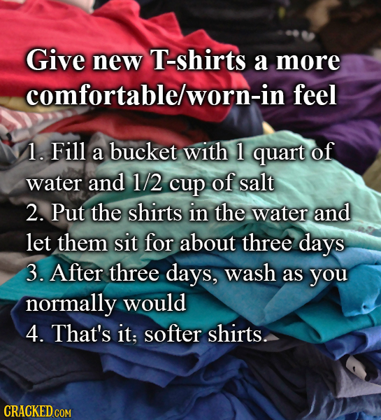 Give new T-shirts a more comfortablelworn-in feel 1. Fill a bucket with 1 quart of water and 1/2 cup of salt 2. Put the shirts in the water and let th