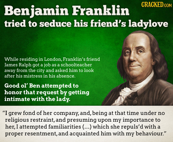 Benjamin Franklin CRACKED.COM tried to seduce his friend's ladylove While residing in London, Franklin's friend James Ralph got a job as a schoolteach