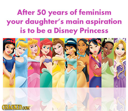 After 50 years of feminism your daughter's main aspiration is to be a Disney Princess CRACKEDCON
