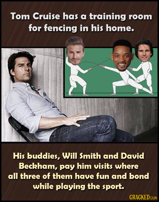 Tom Cruise has a training room for fencing in his home. His buddies, Will Smith and David Beckham, pay him visits where all three of them have fun and