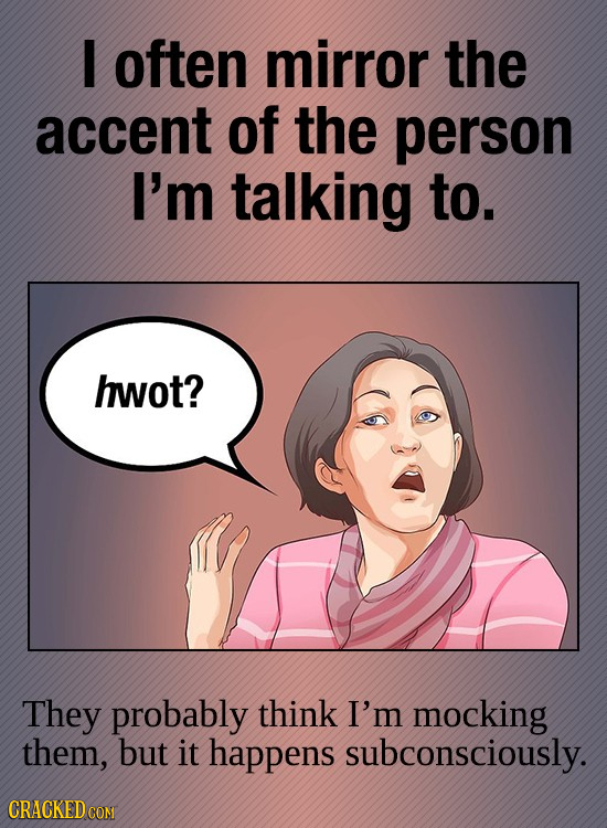 I often mirror the accent of the person I'm talking to. hwot? They probably think I'm mocking them, but it happens subconsciously.