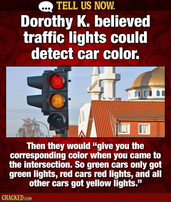 TELL US NOW. Dorothy K. believed traffic lights could detect car color. Then they would give you the corresponding color when you came to the interse