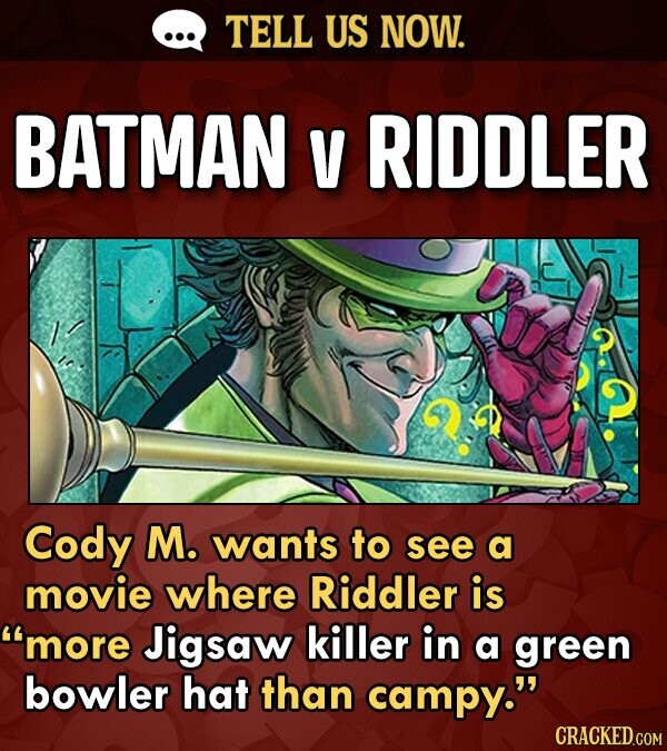 TELL US NOW. BATMAN V RIDDLER Cody M. wants to see a movie where Riddler is more Jigsaw killer in a green bowler hat than campy.