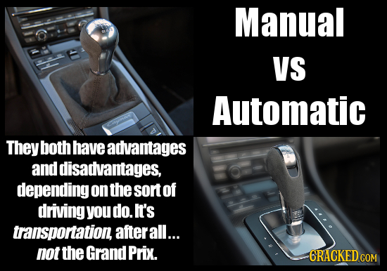 Manual VS Automatic They both have advantages and disadvantages, depending on the sort of driving you do. It's transportation, afterall... not the Gra