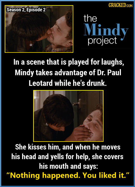 CRACKED.COM Season 2, Episode 2 the Mindy project In a scene that is played for laughs, Mindy takes advantage of Dr. Paul Leotard while he's drunk. Sh
