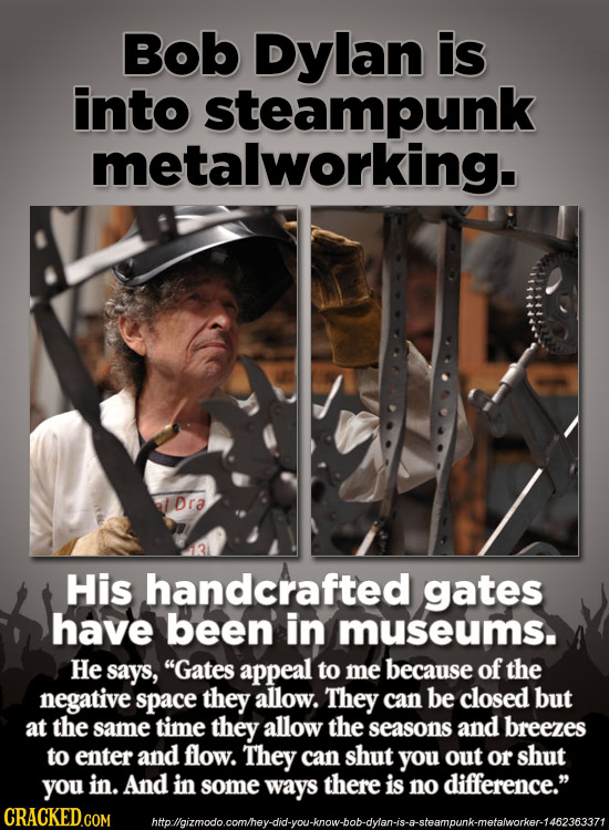 Bob Dylan is into steampunk metalworking. Dra His handcrafted gates have been in museums. He says, Gates appeal to me because of the negative space t