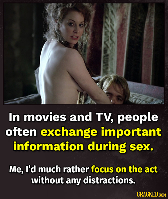 In movies and TV, people often exchange important information during sex. Me, I'd much rather focus on the act without any distractions. CRACKED.COM