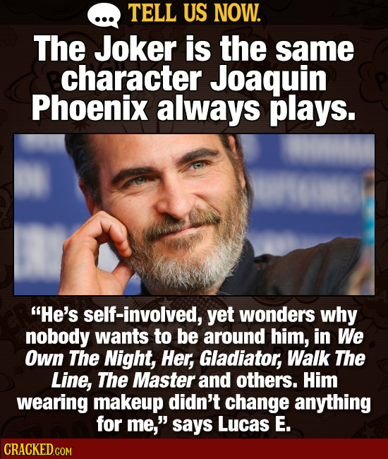 TELL US NOW. The Joker is the same character Joaquin Phoenix always plays. He's self-involved, yet wonders why nobody wants to be around him, in We O
