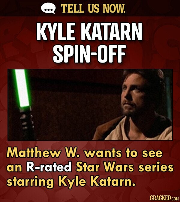 TELL US NOW. KYLE KATARN SPIN-OFF Matthew W. wants to see an R-rated Star Wars series starring Kyle Katarn. CRACKED.COM