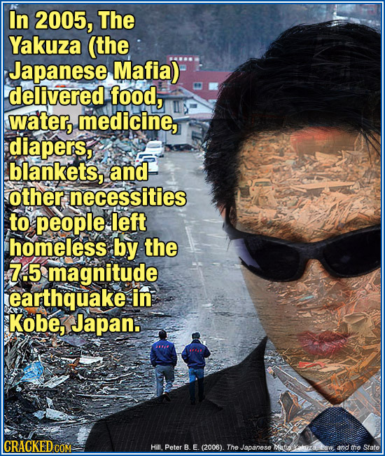 In 2005, The Yakuza (the Japanese Mafia) delivered food, water, medicine, diapers, blankets, and other necessities to people left homeless by the 7.5