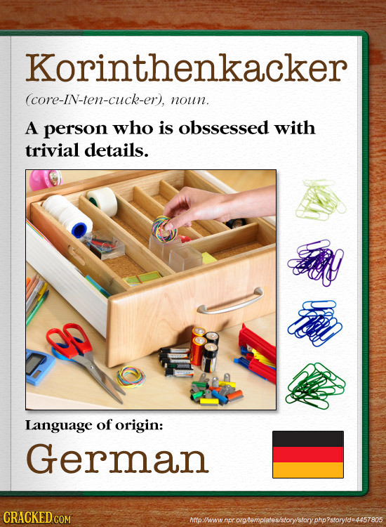 Korinthenkacker (core-IN-ten-cuck-er), noun. A person who is obssessed with trivial details. l Language of origin: German CRACKED C htpiwwnprorghempla
