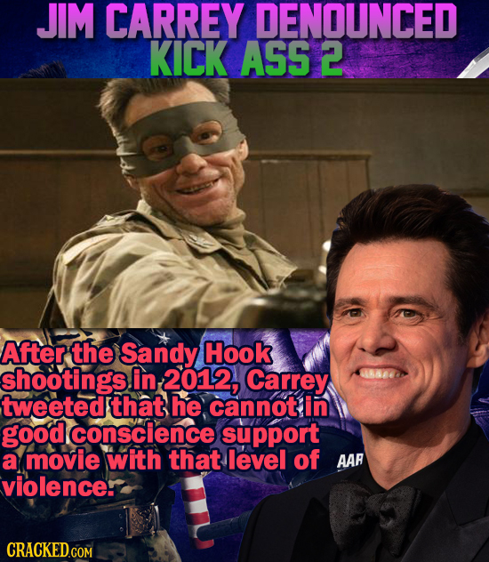 JIM CARREY DENOUNCED KICK ASS 2 After the Sandy Hook shootings in 2012, Carrey tweeted that he cannot in good conscience support a movie with that lev