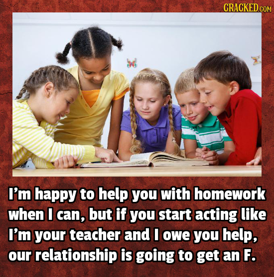 CRACKED COM I'm happy to help you with homework when I can, but if you start acting like I'm your teacher and I owe you help, oUr relationship is goin