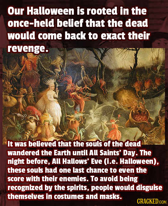 Our Halloween is rooted in the once-held belief that the dead would come back to exact their revenge. It was believed that the souls of the dead wande
