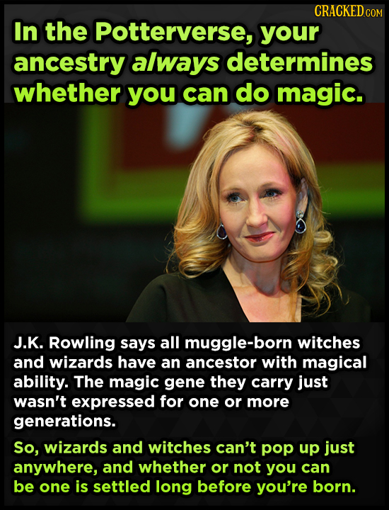 CRACKEDcO In the Potterverse, your ancestry always determines whether you can do magic. J.K. Rowling says all muggle-born witches and wizards have an