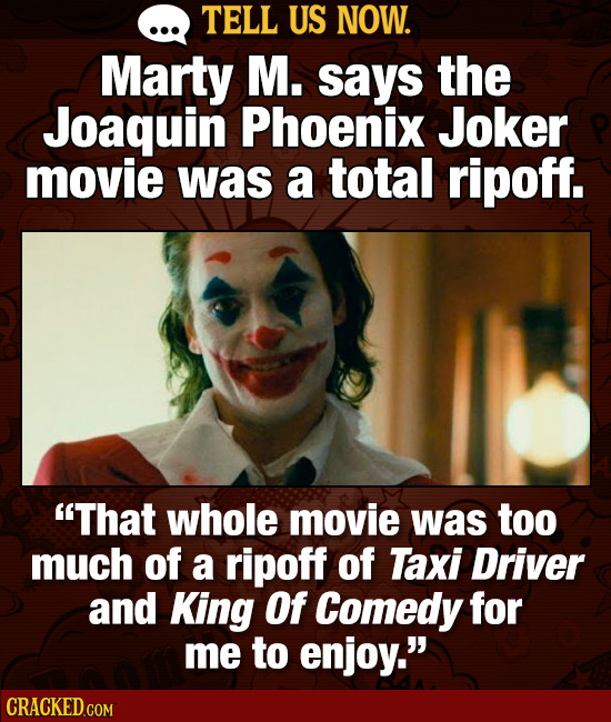 TELL US NOW. Marty M. says the Joaquin Phoenix Joker movie was a total ripoff. That whole movie was too much of a ripoff of Taxi Driver and King Of C