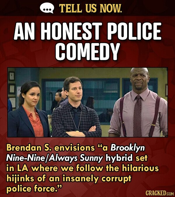 TELL US NOW. AN HONEST POLICE COMEDY Brendan S. envisions a Brooklyn Nine-Nine /Always Sunny hybrid set in LA where we follow the hilarious hijinks o