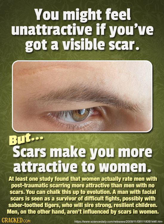 You might feel unattractive if you've got a visible scar. But... Scars make you more attractive to women. At least one study found that women actually
