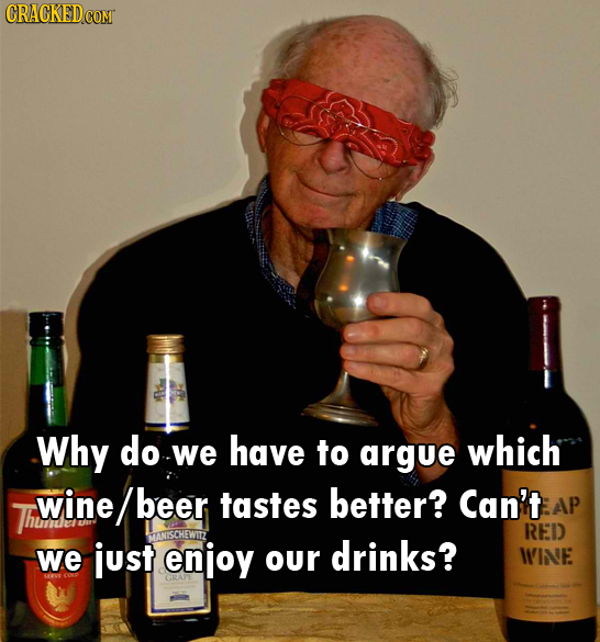 CRACKED COM Why do -we have to argue which wine beer tastes better? Can't AP Thume RED we just enjoy our drinks? WINE