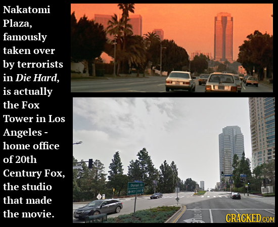 Nakatomi Plaza, famously taken over by terrorists in Die Hard, is actually the Fox Tower in LOS Angeles - home office of 20th Century Fox, the studio