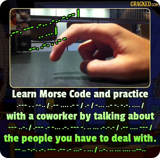 CRACKEDGOM <660890 Learn Morse Code and practice with a coworker by talking about ---L the people you have to deal with. I