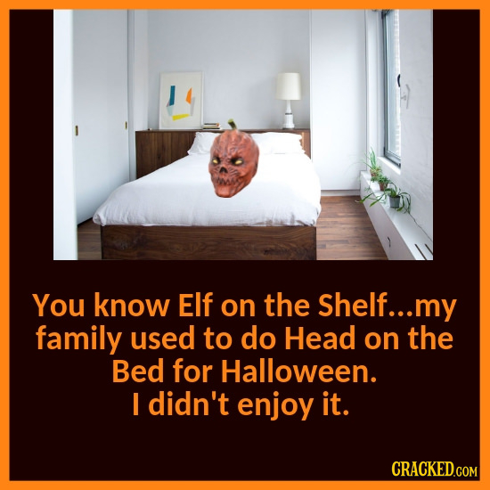 You know Elf on the Shelf... my family used to do Head on the Bed for Halloween. I didn't enjoy it. CRACKED.COM