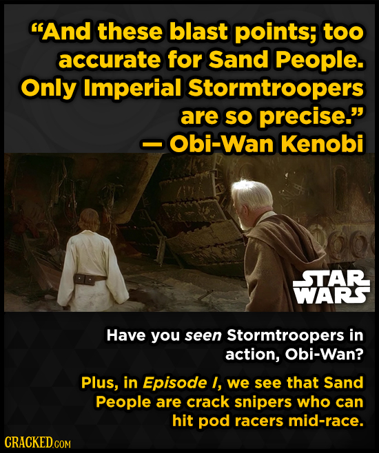 And these blast points; too accurate for Sand People. Only Imperial Stormtroopers are sO precise. -Obi-Wan Kenobi STAR WARS Have you seen Stormtroop