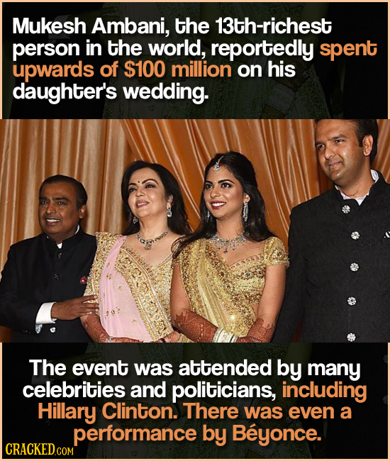 Mukesh Ambani, the 13th-richest person in the world, reportedly spent upwards of $100 million on his daughter's wedding. The event was attended by man