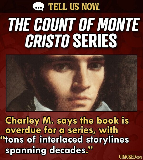 TELL US NOW. THE COUNT OF MONTE CRISTO SERIES Charley M. says the book is overdue for a series, with tons of interlaced storylines spanning decades.
