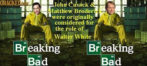 CRACKEDOON Johir Cusack & Matthew Broderi were originally considered for the role of Walter White Br 35 eaking Br 35 eaking Bad 56 Bad 56