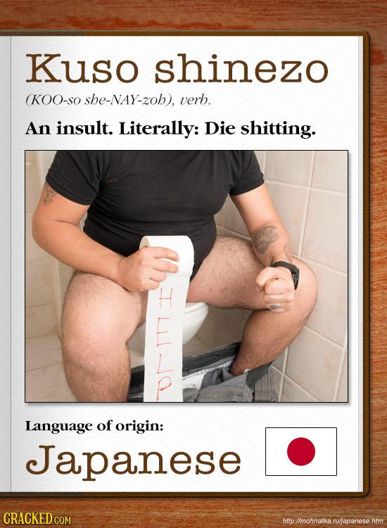Kuso shinezo (KOO-SO she-NAY-zoh), verb. An insult. Literally: Die shitting. Language of origin: Japanese CRACKED C http://mohnatka. ru/japanese