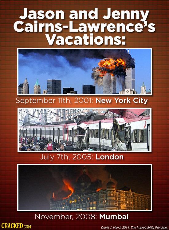 Jason and Jenny Cairns-Lawrence's Vacations: September 11th, 2001: New York City IMT July 7th, 2005: London November, 2008: Mumbai CRACKED.COM David J