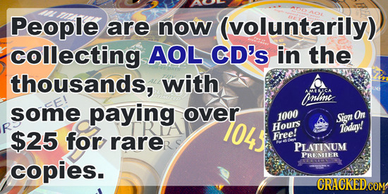 People are now (voluntarily) collecting AOL CD's in the thousands, with inline MELICA some paying over 104 1000 Sign Omn Hours Todav! $25 for rarer Fr