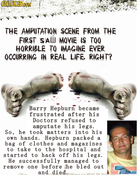 CRACKEDO CON THE AMPUTATION SCENE FROM THE FIRST SAW MOVIE IS TOO HORRIBLE TO IMAGINE EVER OCCURRING IN REAL LIFE. RIGHT? Barry Hepburn became frustra