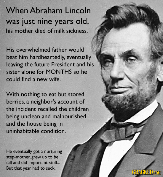 When Abraham Lincoln was just nine years old, his mother died of milk sickness. His overwhelmed father would beat him hardheartedly, eventually leavin