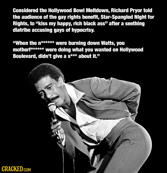 Considered the Hollywood Bowl Meltdown, Richard Pryor told the audience of the gay rights benefit, Star-Spangled Night for Rights, to kiss my happy,