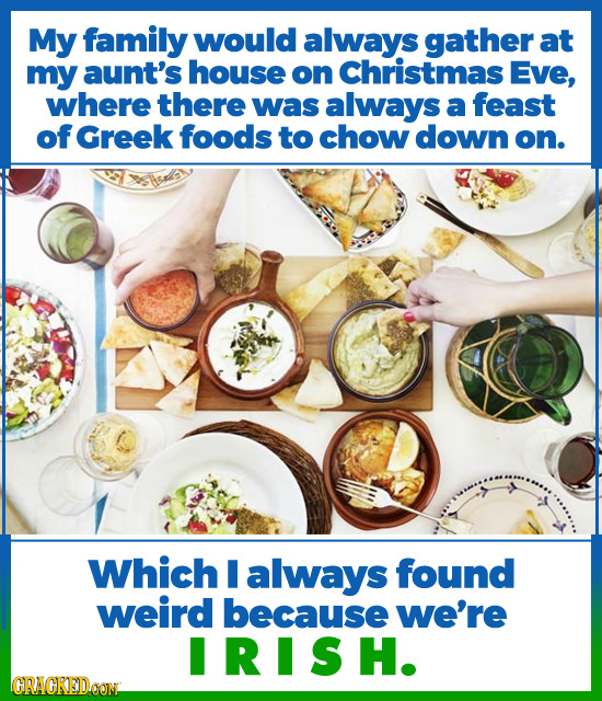 My family would always gather at my aunt's house on Christmas Eve, where there was always a feast of Greek foods to chow down on. Which I always found