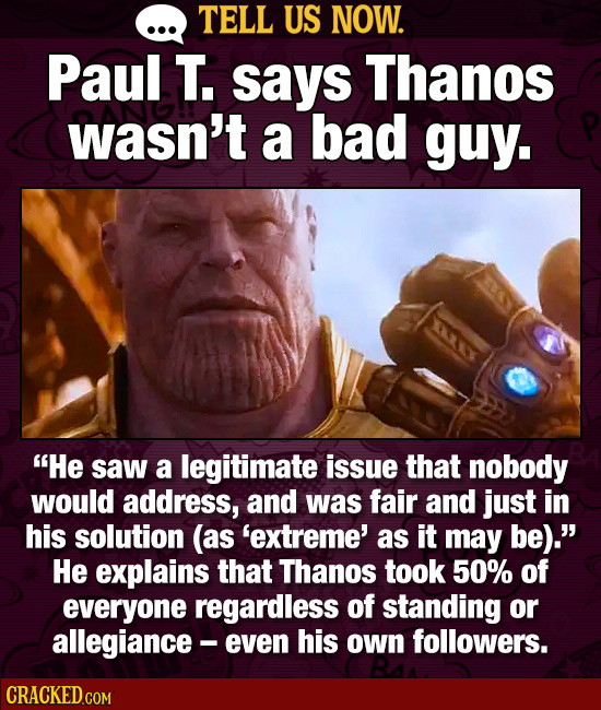 TELL US NOW. Paul T. says Thanos wasn't a bad guy. He saw a legitimate issue that nobody would address, and was fair and just in his solution (as 'ex