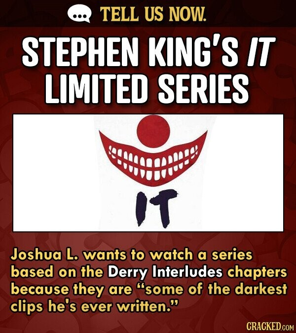 TELL US NOW. STEPHEN KING'S IT LIMITED SERIES IT Joshua L. wants to watch a series based on the Derry Interludes chapters because they are some of th