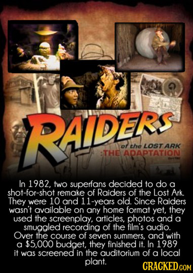RAIDEFS AIDERS ot the LOSTARK THE ADAPTATION In 1982, two superfans decided to do a shot-for-shot remake of Raiders of the Lost Ark. They were 10 and
