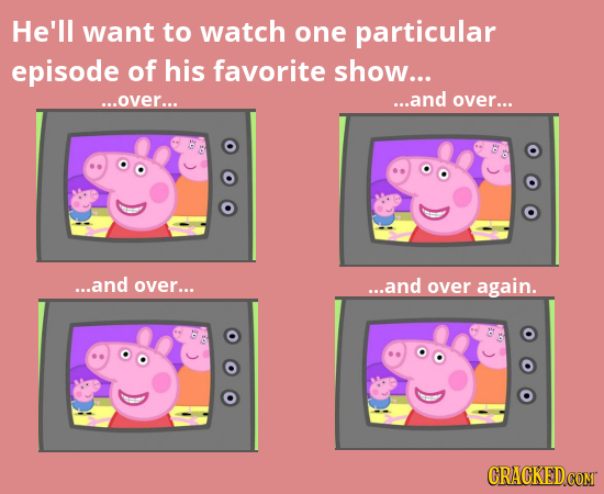 He'll want to watch one particular episode of his favorite show... ...over... ...and over... ...and over... ...and over again.