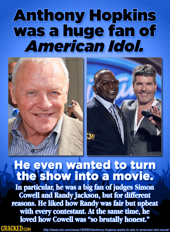Anthony Hopkins was a huge fan of American ldol. He even wanted to turn the show into a movie. In particular, he was a big fan of judges Simon Cowell