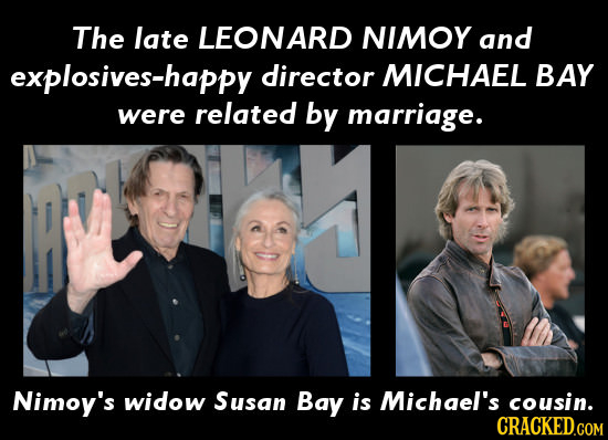The late LEONARD NIMOY and explosives-happy director MICHAEL BAY were related by marriage. Nimoy's widow Susan Bay is Michgel's cousin.