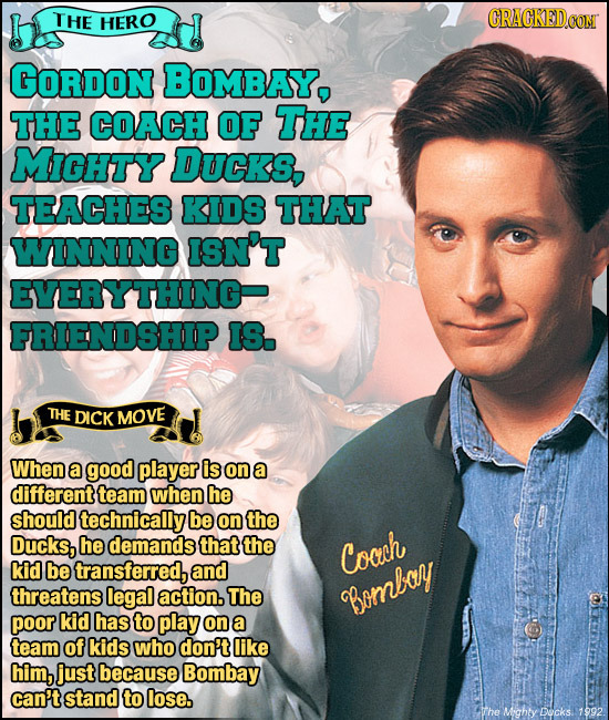 THE HERO GORDON BOMBAY, THE COACH OF THE MicHty DUCKS, TEACHES KIDS THAT WINNING ISN'T EVERYTHING FRIENDSHIP IS. THE DICK MOVE When a good player is o