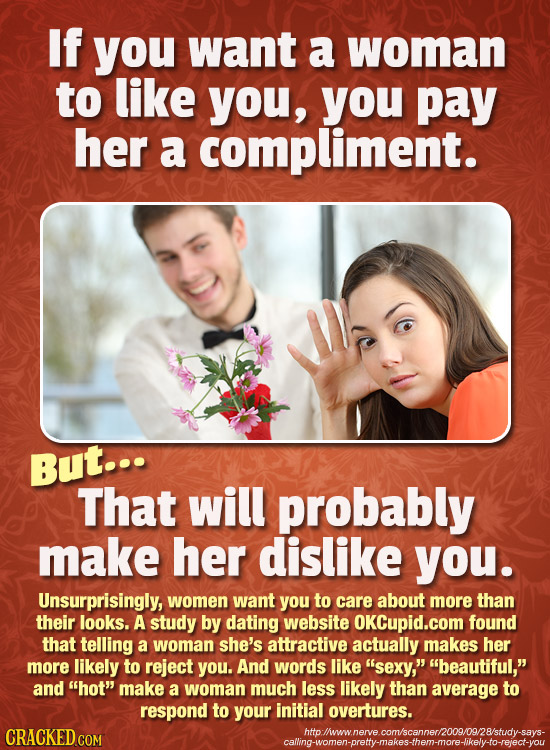 If you want a woman to like you, you pay her a compliment. But... That will probably make her dislike you. Unsurprisingly, women want you to care abou
