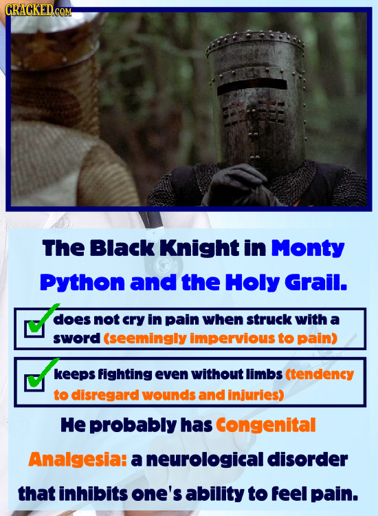 CRACKED.COM The Black Knight in Monty Python and the Holy Grail. does not cry in pain when struck with a sword (seemingly impervious to pain) keePs fi